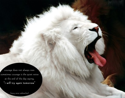 Courage does not always roar, sometimes courage is the quiet voice at the end of the day saying, \