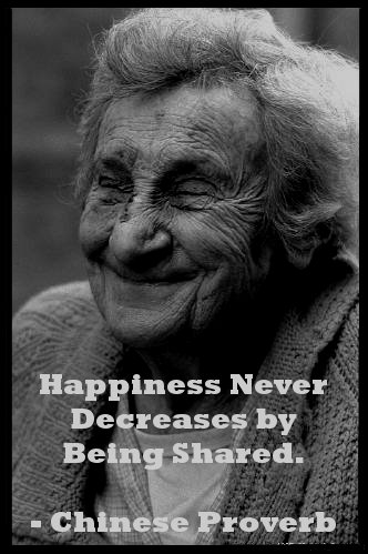 happiness never decreases by being shared - Chinese Proverb