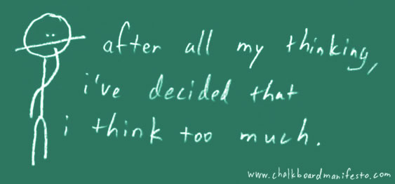 after all my thinking I\'ve decided that I think too much.